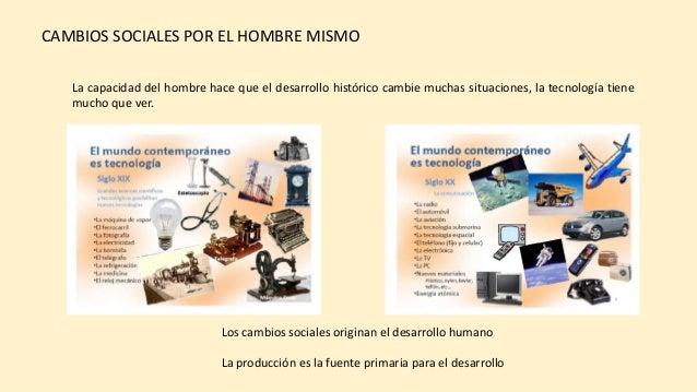 La capacidad del hombre hace que el desarrollo histórico cambie muchas situaciones, la tecnología tiene mucho que ver. CAM...