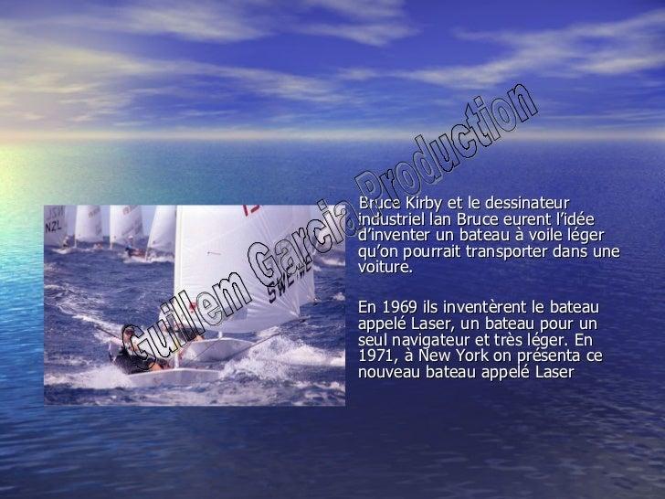 <ul><li>Bruce Kirby et le dessinateur industriel lan Bruce eurent l'idée d'inventer un bateau à voile léger qu'on pourrait...