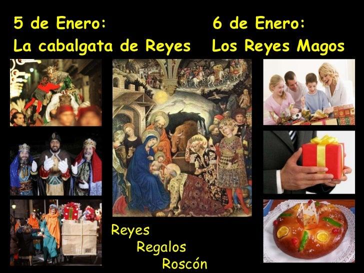 5 de Enero:  6 de Enero:  La  cabalgata de Reyes  Los Reyes Magos  Reyes    Regalos    Roscón
