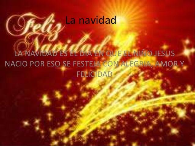 La navidad  LA NAVIDAD ES EL DIA EN QUE EL NIÑO JESUSNACIO POR ESO SE FESTEJA CON ALEGRIA, AMOR Y                  FELICIDAD