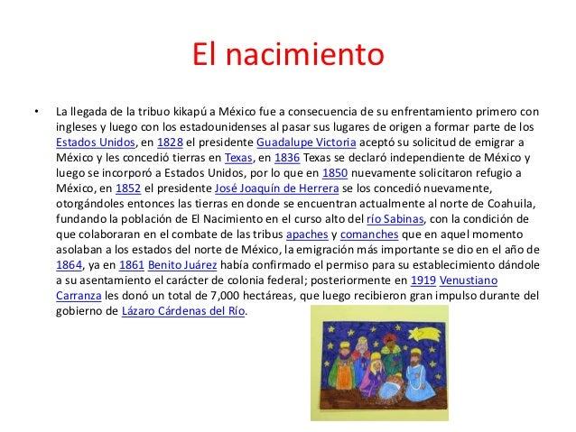 El nacimiento•   La llegada de la tribuo kikapú a México fue a consecuencia de su enfrentamiento primero con    ingleses y...