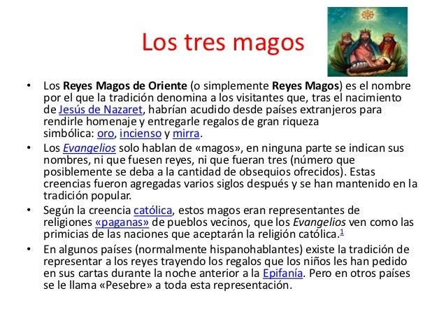 Los tres magos• Los Reyes Magos de Oriente (o simplemente Reyes Magos) es el nombre  por el que la tradición denomina a lo...