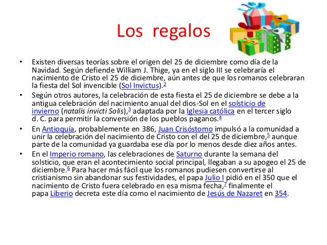 Los regalos•   Existen diversas teorías sobre el origen del 25 de diciembre como día de la    Navidad. Según defiende Will...