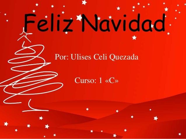 Feliz Navidad Por: Ulises Celi Quezada Curso: 1 «C»