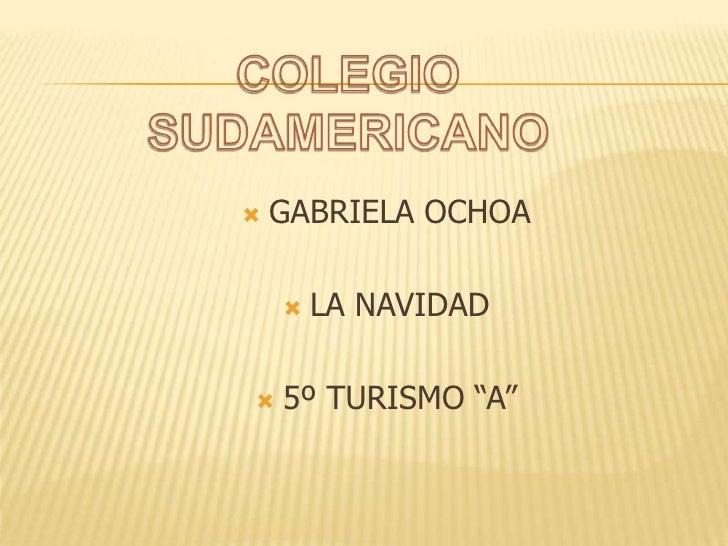 """COLEGIO SUDAMERICANO<br />GABRIELA OCHOA<br />LA NAVIDAD<br />5º TURISMO """"A""""<br />"""