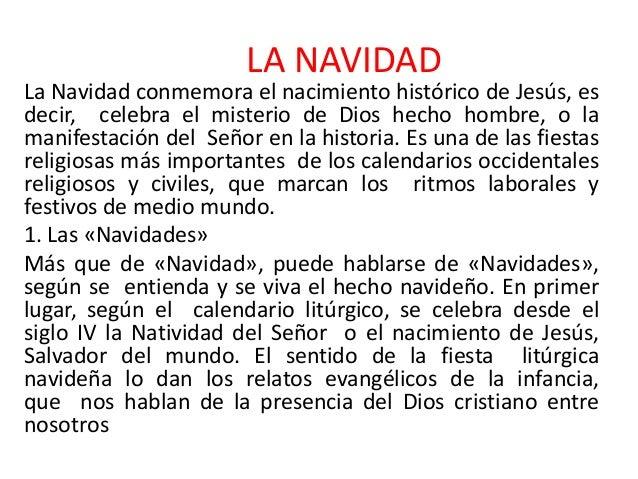 LA NAVIDAD  La Navidad conmemora el nacimiento histórico de Jesús, es decir, celebra el misterio de Dios hecho hombre, o l...