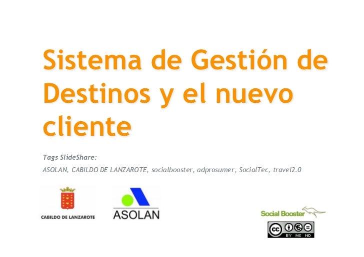 Sistema de Gestión de  Destinos y el nuevo  cliente  Tags SlideShare:  ASOLAN, CABILDO DE LANZAROTE, socialbooster, adpros...