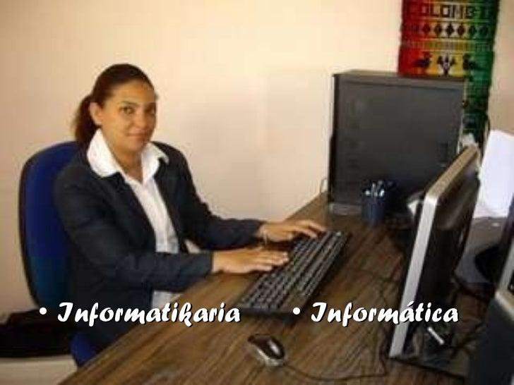 <ul><li>Informatikaria </li></ul><ul><li>Informática </li></ul>