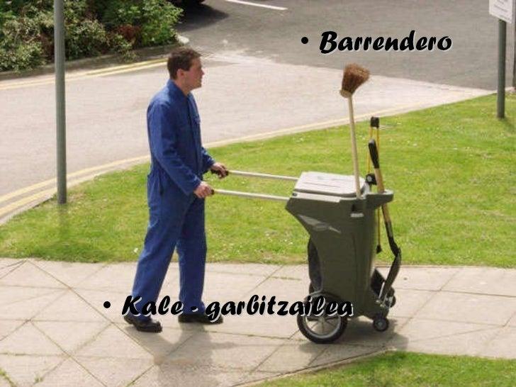 <ul><li>Kale - garbitzailea </li></ul><ul><li>Barrendero </li></ul>
