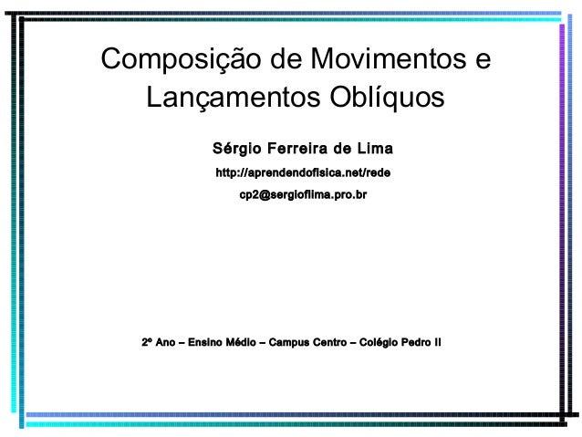 Composição de Movimentos e Lançamentos Oblíquos Sérgio Ferreira de Lima http://aprendendofisica.net/rede cp2@sergioflima.p...