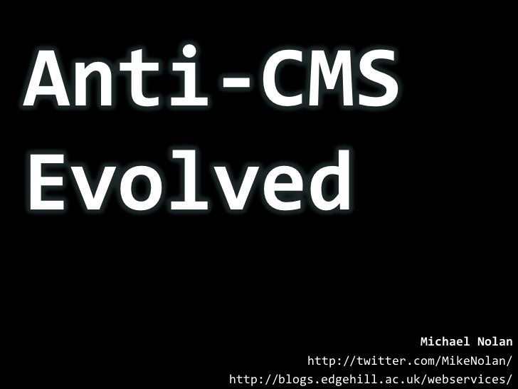 Anti-CMS<br />Evolved<br />Michael Nolan<br />http://twitter.com/MikeNolan/<br />http://blogs.edgehill.ac.uk/webservices/<...