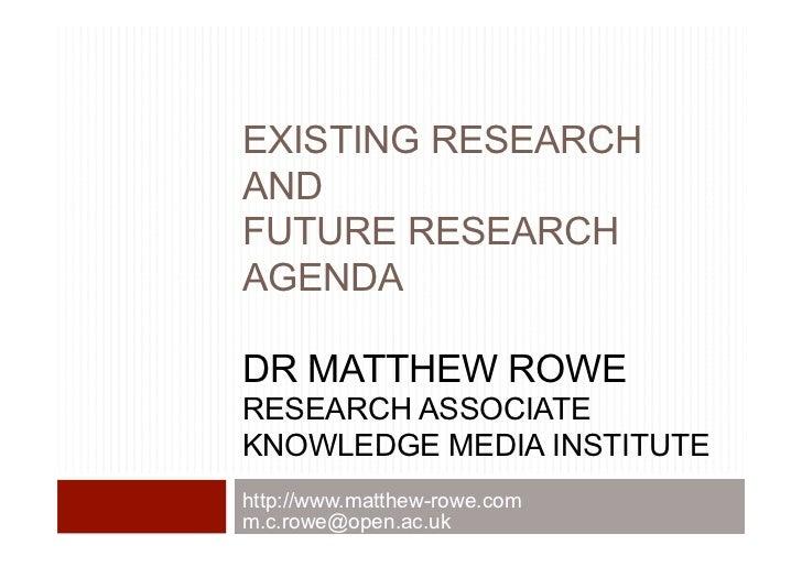 EXISTING RESEARCHANDFUTURE RESEARCHAGENDADR MATTHEW ROWERESEARCH ASSOCIATEKNOWLEDGE MEDIA INSTITUTEhttp://www.matthew-rowe...