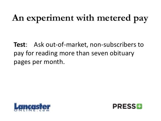 An experiment with metered pay Test: Ask out-of-market, non-subscribers to pay for reading more than seven obituary pages ...
