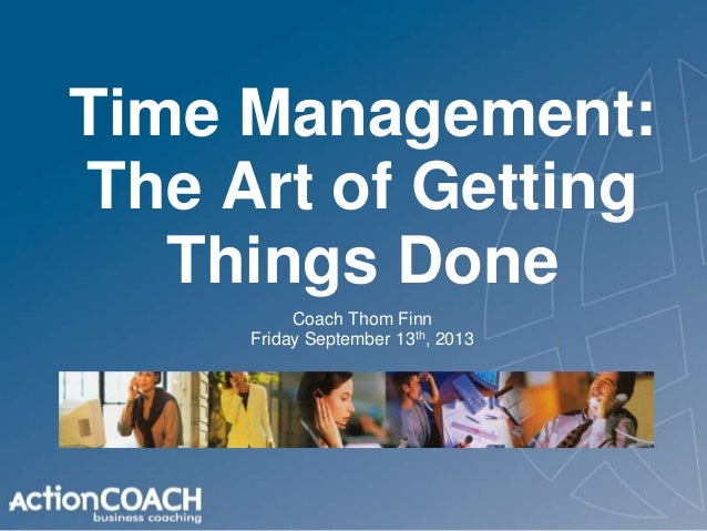Time Management: The Art of Getting Things Done Coach Thom Finn Friday September 13th, 2013