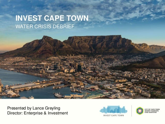 INVEST CAPE TOWN WATER CRISIS DEBRIEF Presented by Lance Greyling Director: Enterprise & Investment