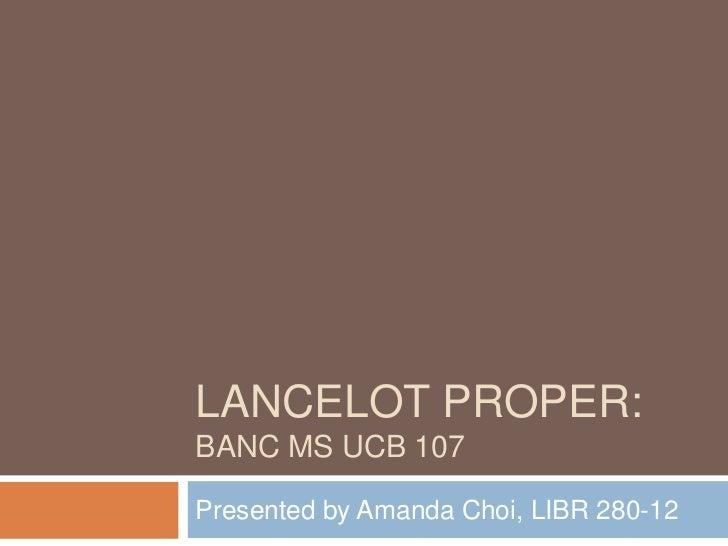 Lancelot Proper: Banc MS UCB 107 <br />Presented by Amanda Choi, LIBR 280-12<br />