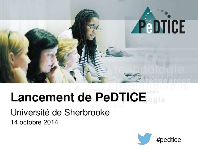 Lancement de PeDTICE  Université de Sherbrooke  14 octobre 2014  #pedtice