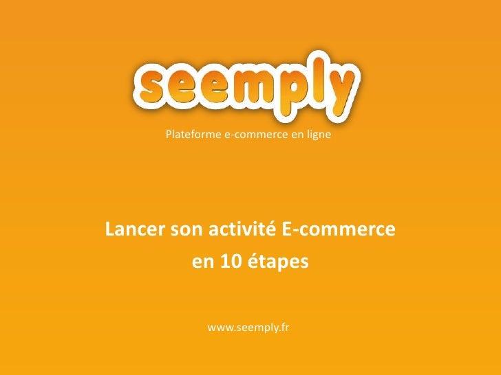 Lancer son activité E-commerce <br />en 10 étapes<br />Plateforme e-commerce en ligne<br />www.seemply.fr<br />