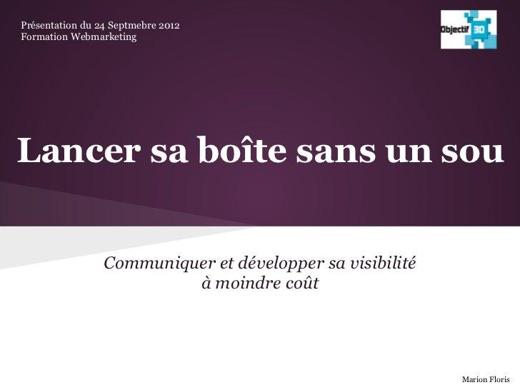 Présentation du 24 Septmebre 2012Formation WebmarketingLancer sa boîte sans un sou                 Communiquer et développ...