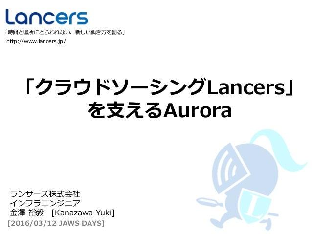 「クラウドソーシングLancers」 を支えるAurora http://www.lancers.jp/ 「時間と場所にとらわれない、新しい働き方を創る」 [2016/03/12 JAWS DAYS] ランサーズ株式会社 インフラエンジニア 金...