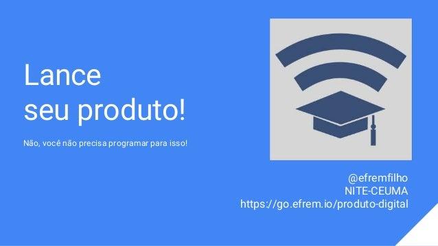 Lance seu produto! Não, você não precisa programar para isso! @efremfilho NITE-CEUMA https://go.efrem.io/produto-digital