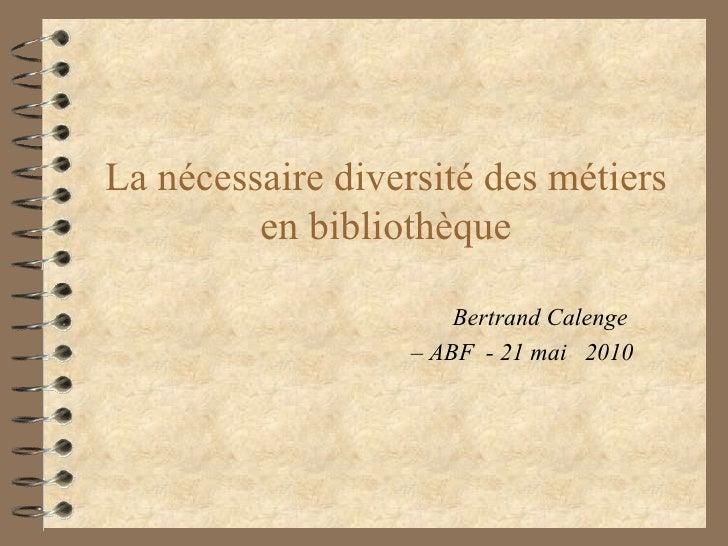 La nécessaire diversité des métiers en bibliothèque Bertrand Calenge  –  ABF  - 21 mai  2010