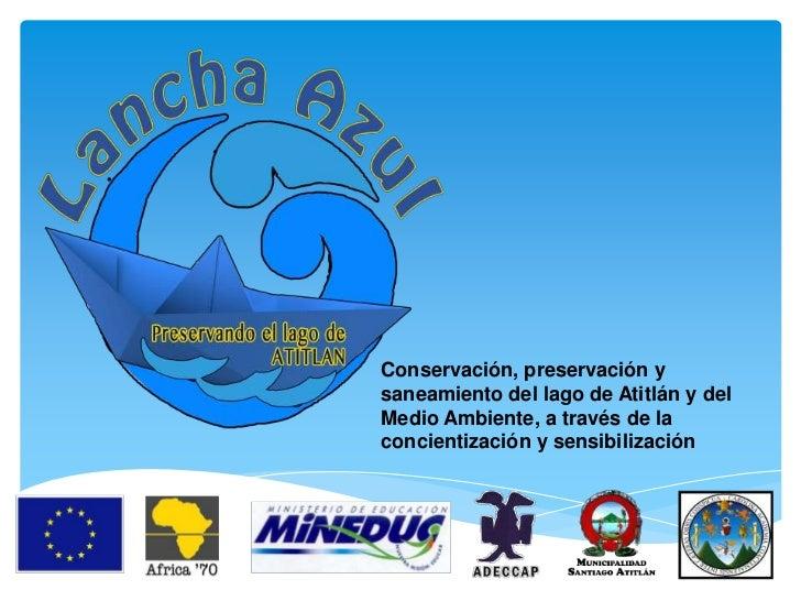 Conservación, preservación ysaneamiento del lago de Atitlán y delMedio Ambiente, a través de laconcientización y sensibili...