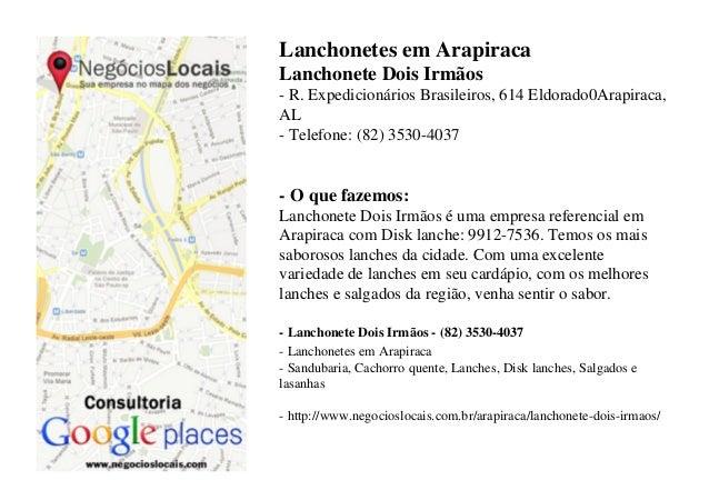 Lanchonetes em ArapiracaLanchonete Dois Irmãos- R. Expedicionários Brasileiros, 614 Eldorado0Arapiraca,AL- Telefone: (82) ...