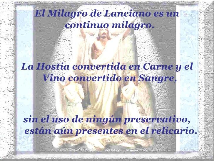 <ul><li>El Milagro de Lanciano es un continuo milagro.  </li></ul><ul><li>La Hostia convertida en Carne y el Vino converti...