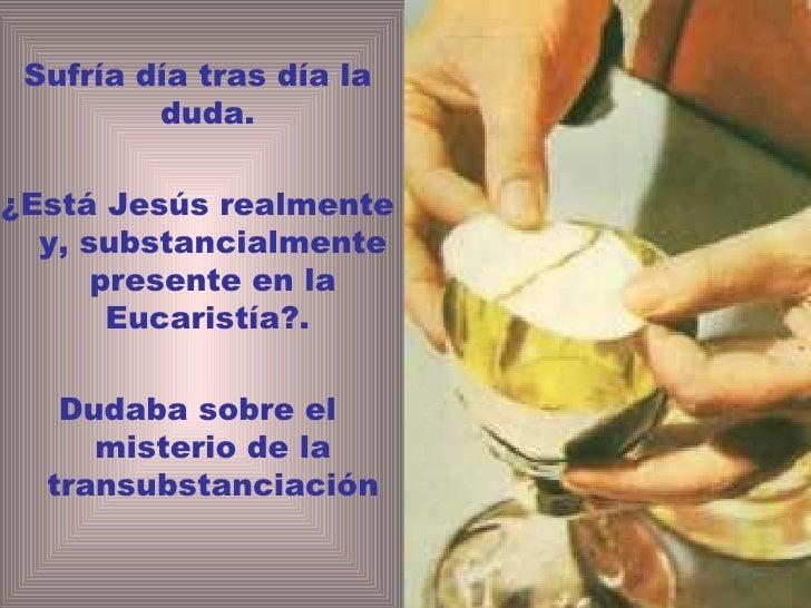 <ul><li>Sufría día tras día la duda.  </li></ul><ul><li>¿Está Jesús realmente y, substancialmente presente en la Eucaristí...