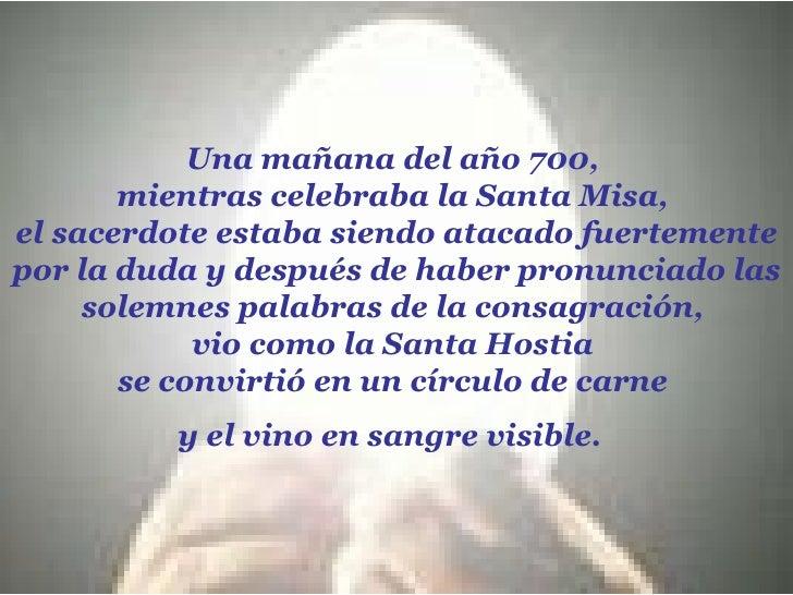 Una mañana del año 700,  mientras celebraba la Santa Misa,  el sacerdote estaba siendo atacado fuertemente por la duda y d...