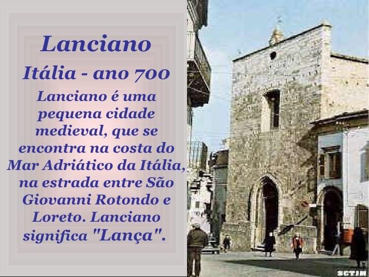 Lanciano<br />Itália - ano 700<br />Lanciano é uma pequena cidade medieval, que se encontra na costa do Mar Adriático da I...