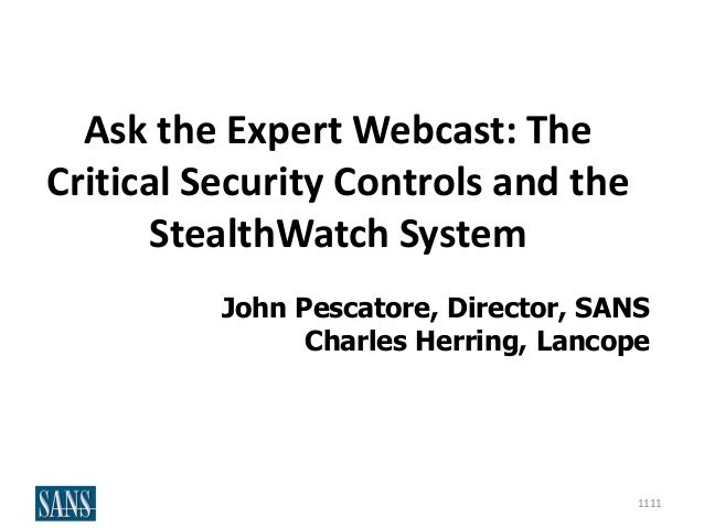 Ask the Expert Webcast: The Critical Security Controls and the StealthWatch System John Pescatore, Director, SANS Charles ...
