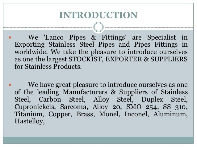 INTRODUCTION  We 'Lanco Pipes & Fittings' are Specialist in Exporting Stainless Steel Pipes and Pipes Fittings in worldwi...