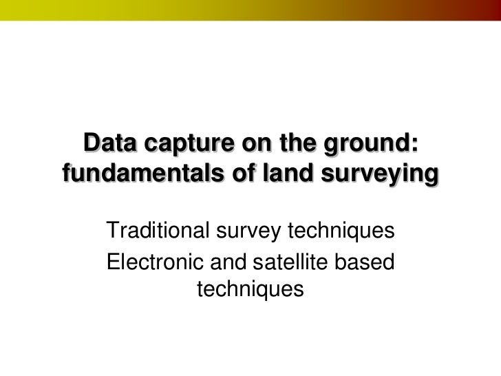 Data capture on the ground:fundamentals of land surveying   Traditional survey techniques   Electronic and satellite based...