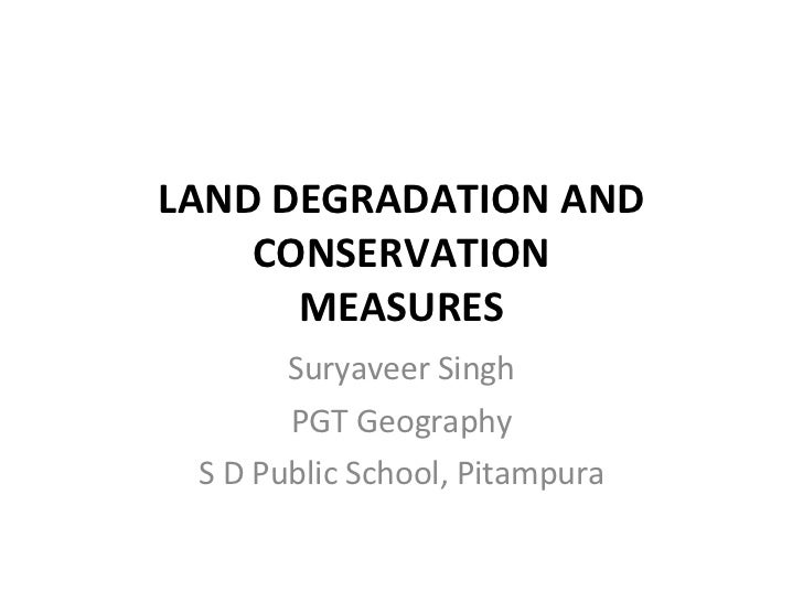 LAND DEGRADATION AND CONSERVATION MEASURES Suryaveer Singh PGT Geography S D Public School, Pitampura