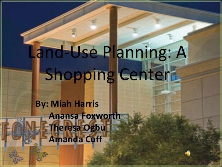 Land-Use Planning: A Shopping Center By: Miah Harris Anansa Foxworth  Theresa Ogbu Amanda Cuff