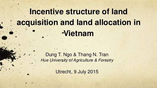 Incentive structure of land acquisition and land allocation in Vietnam Dung T. Ngo & Thang N. Tran Hue University of Agric...