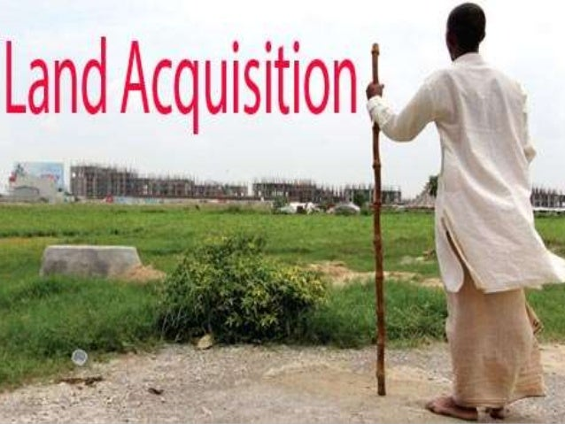 • Land acquisition is the process by which the government acquires private property for public purpose. • Till 2013, land ...
