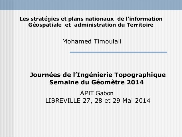 Les stratégies et plans nationaux de l'information  Géospatiale et administration du Territoire  Mohamed Timoulali  Journé...