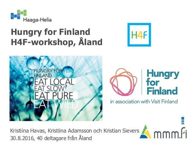 Hungry for Finland H4F-workshop, Åland Kristiina Havas, Kristiina Adamsson och Kristian Sievers 30.8.2016, 40 deltagare fr...