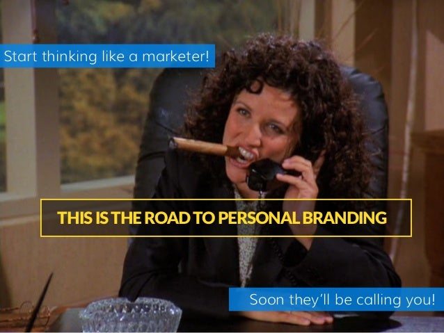 THIS IS THE ROAD TO PERSONAL BRANDING Soon they'll be calling you! Start thinking like a marketer!