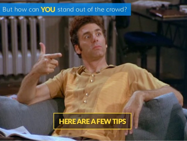 But how can stand out of the crowd? HERE ARE A FEW TIPS YOU