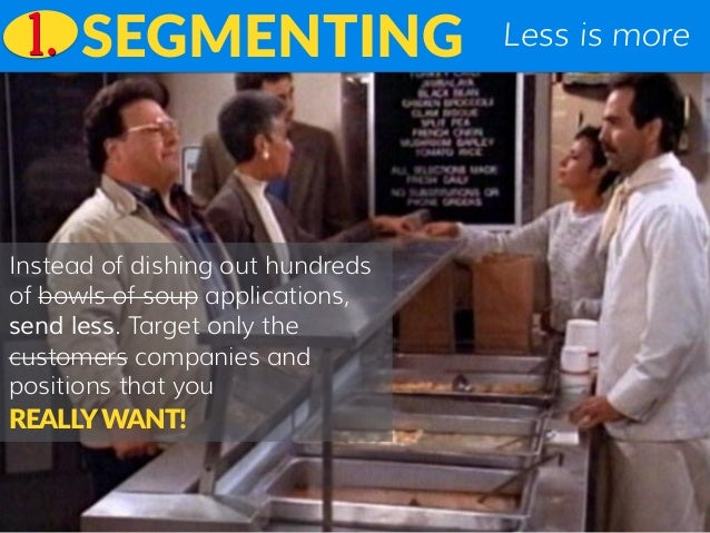 Less is moreSEGMENTING Instead of dishing out hundreds of bowls of soup applications, send less. Target only the customers...