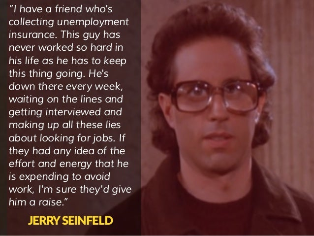"""""""I have a friend who's collecting unemployment insurance. This guy has never worked so hard in his life as he has to keep ..."""