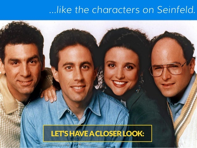 …like the characters on Seinfeld. LET'S HAVE A CLOSER LOOK: