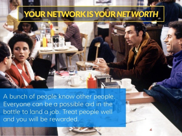 YOUR NETWORK IS YOUR NET WORTH A bunch of people know other people. Everyone can be a possible aid in the battle to l...