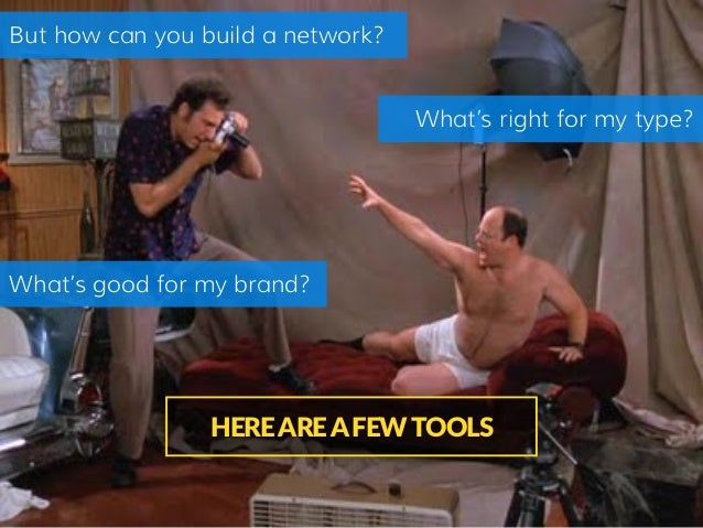 But how can you build a network? HERE ARE A FEW TOOLS What's right for my type? What's good for my brand?