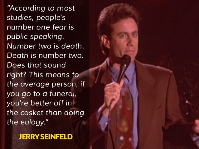 """""""According to most studies, people's number one fear is public speaking. Number two is death. Death is number two. Does th..."""