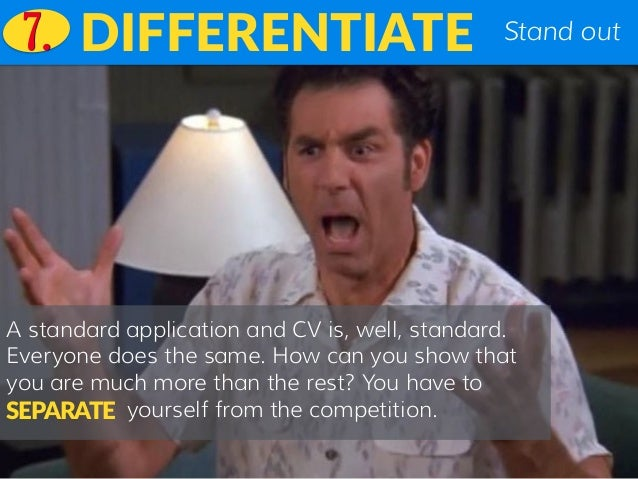 Stand outDIFFERENTIATE A standard application and CV is, well, standard. Everyone does the same. How can you show that you...